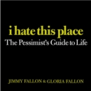 I Hate This Place : The Pessimist's Guide to Life - eBook