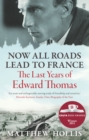 Now All Roads Lead to France : The Last Years of Edward Thomas - Book