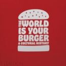 The World is Your Burger : A Cultural History - Book