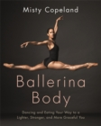 Ballerina Body : Dancing and Eating Your Way to a Lighter, Stronger, and More Graceful You - Book