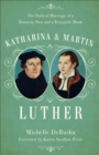 Katharina and Martin Luther : The Radical Marriage of a Runaway Nun and a Renegade Monk - Book