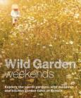 Wild Garden Weekends : Explore the Secret Gardens, Wild Meadows and Kitchen Garden Cafes of Britain - Book