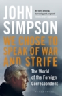 We Chose to Speak of War and Strife : The World of the Foreign Correspondent - Book