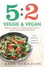 5:2 Veggie and Vegan : Delicious Vegetarian and Vegan Fasting Recipes to Help You Lose Weight and Feel Great - Book