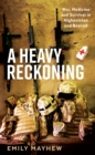 A Heavy Reckoning : War, Medicine and Survival in Afghanistan and Beyond - Book