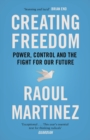 Creating Freedom : Power, Control and the Fight for Our Future - Book