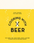 Cooking with Beer : Use Lagers, Ipas, Wheat Beers, Stouts, and More to Create Over 65 Delicious Recipes - Book