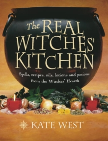 The Real Witches' Kitchen : Spells, Recipes, Oils, Lotions and Potions from the Witches' Hearth, Paperback