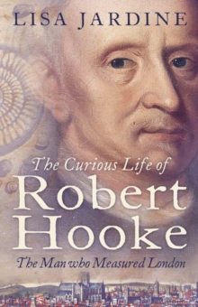 The Curious Life of Robert Hooke : The Man Who Measured London, Paperback