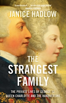The Strangest Family : The Private Lives of George III, Queen Charlotte and the Hanoverians, Hardback