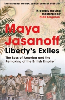 Liberty's Exiles : The Loss of America and the Remaking of the British Empire, Paperback Book