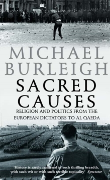 Sacred Causes : Religion and Politics from the European Dictators to Al Qaeda, Paperback