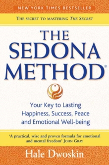 The Sedona Method : Your Key to Lasting Happiness, Success, Peace and Emotional Well-Being, Paperback Book