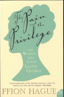 The Pain and the Privilege : The Women in Lloyd George's Life, Paperback