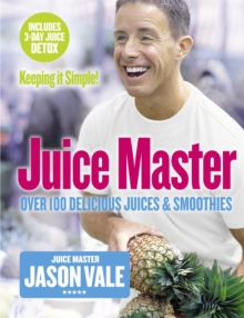The Juice Master Keeping it Simple : Over 100 Delicious Juices and Smoothies, Paperback