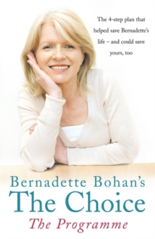 Bernadette Bohan's the Choice, the Programme : The Simple Health Plan That Saved Bernadette's Life and Could Help Save Yours Too, Paperback