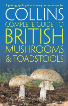 Collins Complete British Mushrooms and Toadstools : The Essential Photograph Guide to Britain's Fungi, Paperback