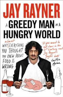 A Greedy Man in a Hungry World : Why (Almost) Everything You Thought You Knew About Food is Wrong, Paperback