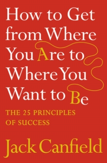 How to Get from Where You are to Where You Want to be : The 25 Principles of Success, Paperback