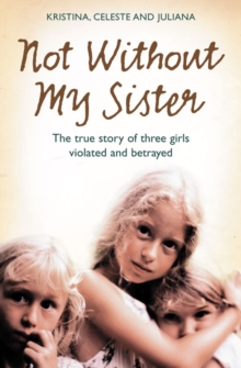 Not without My Sister : The True Story of Three Girls Violated and Betrayed by Those They Trusted, Paperback