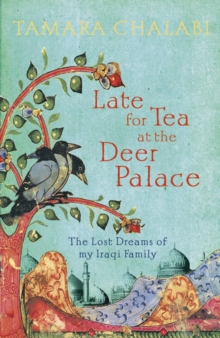 Late for Tea at the Deer Palace : The Lost Dreams of My Iraqi Family, Hardback