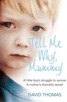 Tell Me Why, Mummy : A Little Boy's Struggle to Survive. A Mother's Shameful Secret. The Power to Forgive, Paperback