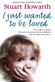I Just Wanted to be Loved : A Boy Eager to Please. The Man Who Destroyed His Childhood. The Love That Overcame it., Paperback