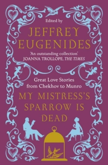 My Mistress's Sparrow is Dead : Great Love Stories from Chekhov to Munro, Paperback
