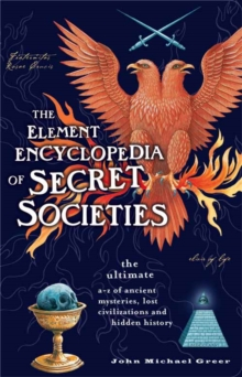 The Element Encyclopedia of Secret Societies : The Ultimate A-Z of Ancient Mysteries, Lost Civilizations and Forgotten Wisdom, Paperback