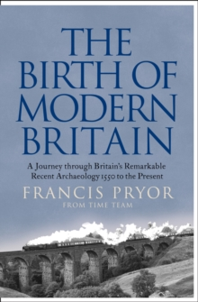 The Birth of Modern Britain : A Journey Through Britain's Remarkable Recent Archaeology, Paperback