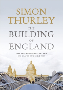 The Building of England : How the History of England Has Shaped Our Buildings, Hardback Book