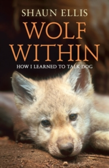 The Wolf Within: How I Learned to Talk Dog, Paperback Book