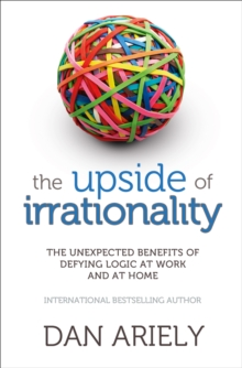 The Upside of Irrationality : The Unexpected Benefits of Defying Logic at Work and at Home, Paperback