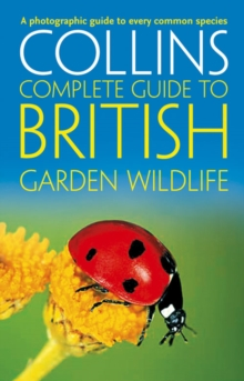 Collins Complete Guide : British Garden Wildlife: A Photographic Guide to Every Common Species, Paperback Book
