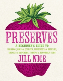 Preserves : A Beginner's Guide to Making Jams and Jellies, Chutneys and Pickles, Sauces and Ketchups, Syrups and Alcoholic Sips, Hardback Book