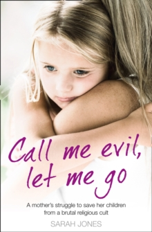 Call Me Evil, Let Me Go : A Mother's Struggle to Save Her Children from a Brutal Religious Cult, Paperback