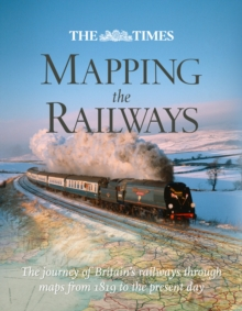 The Times Mapping the Railways : The Journey of Britain's Railways Through Maps from 1819 to the Present Day, Hardback