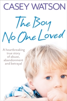 The Boy No One Loved : A Heartbreaking True Story of Abuse, Abandonment and Betrayal, Paperback Book