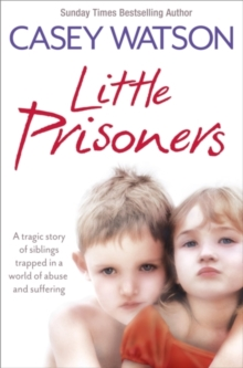 Little Prisoners : A Tragic Story of Siblings Trapped in a World of Abuse and Suffering, Paperback