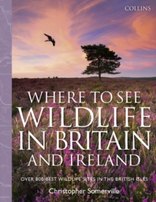Collins Where to See Wildlife in Britain and Ireland : Over 800 Best Wildlife Sites in the British Isles, Hardback
