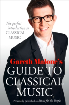Gareth Malone's Guide to Classical Music : The Perfect Introduction to Classical Music, Paperback