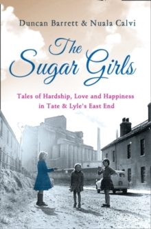 The Sugar Girls : Tales of Hardship, Love and Happiness in Tate & Lyle's East End, Paperback