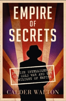 Empire of Secrets : British Intelligence, the Cold War and the Twilight of Empire, Paperback