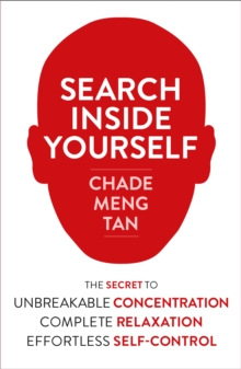 Search Inside Yourself : The Secret to Unbreakable Concentration, Complete Relaxation and Effortless Self-Control, Paperback