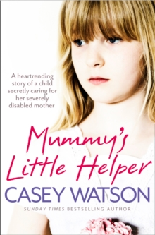 Mummy's Little Helper : The Heartrending True Story of a Young Girl Secretly Caring for Her Severely Disabled Mother, Paperback