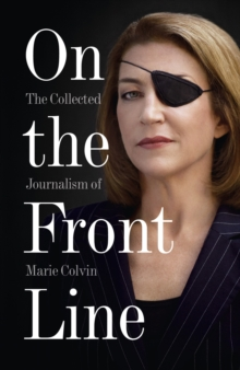 On the Front Line : The Collected Journalism of Marie Colvin, Paperback