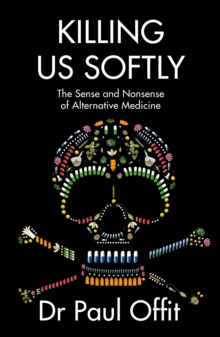 Killing Us Softly : The Sense and Nonsense of Alternative Medicine, Paperback