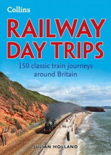 Railway Day Trips : 150 Classic Train Journeys Around Britain, Paperback