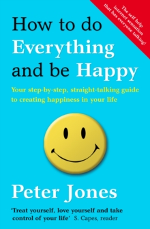 How to Do Everything and be Happy : Your Step-by-step, Straight-talking Guide to Creating Happiness in Your Life, Paperback