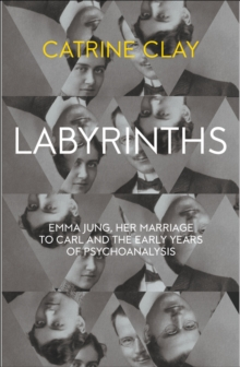 Labyrinths : Emma Jung, Her Marriage to Carl and the Early Years of Psychoanalysis, Hardback